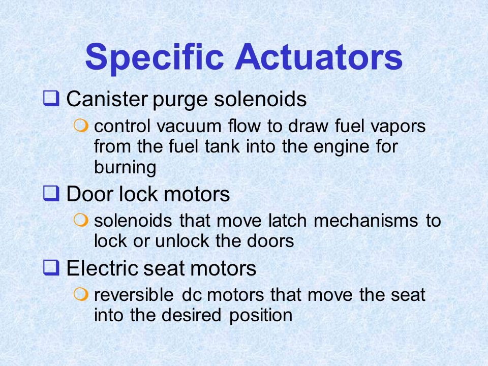  Canister purge solenoids  control vacuum flow to draw fuel vapors from the fuel tank into the engine for burning  Door lock motors  solenoids tha