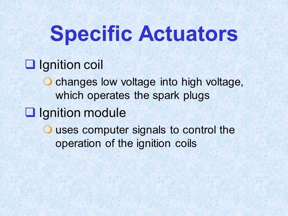  Ignition coil  changes low voltage into high voltage, which operates the spark plugs  Ignition module  uses computer signals to control the opera