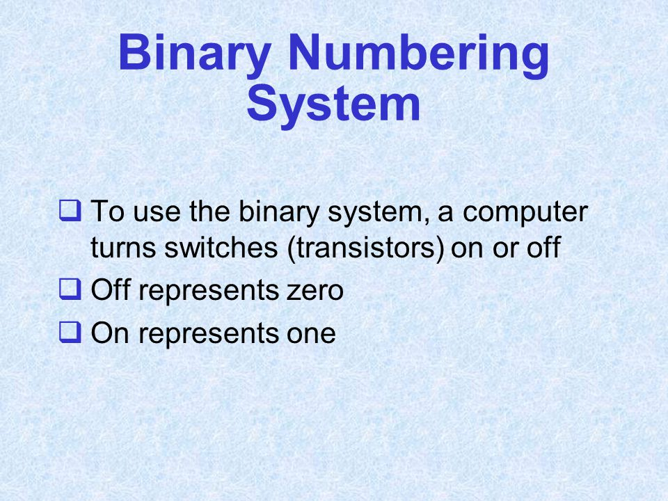 Binary Numbering System  To use the binary system, a computer turns switches (transistors) on or off  Off represents zero  On represents one