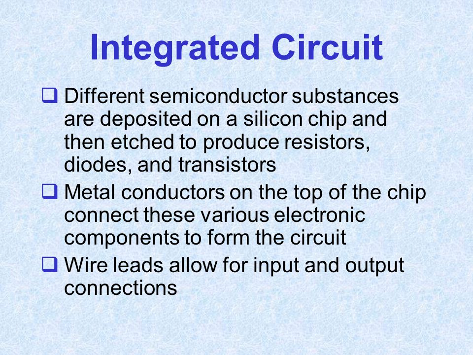 Integrated Circuit  Different semiconductor substances are deposited on a silicon chip and then etched to produce resistors, diodes, and transistors