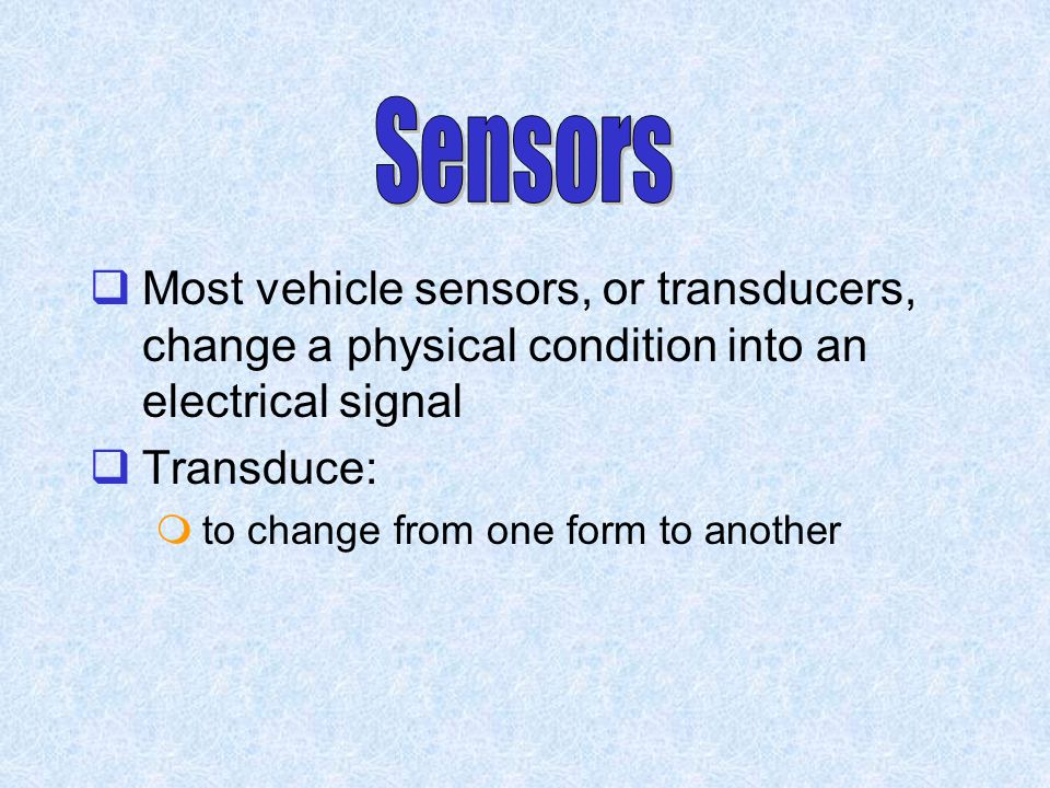  Most vehicle sensors, or transducers, change a physical condition into an electrical signal  Transduce:  to change from one form to another