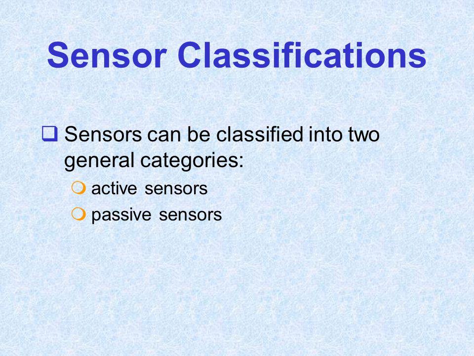 Sensor Classifications  Sensors can be classified into two general categories:  active sensors  passive sensors