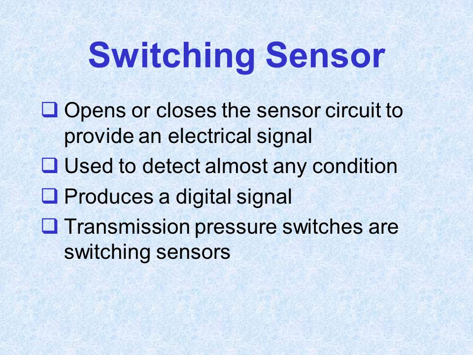 Switching Sensor  Opens or closes the sensor circuit to provide an electrical signal  Used to detect almost any condition  Produces a digital signa