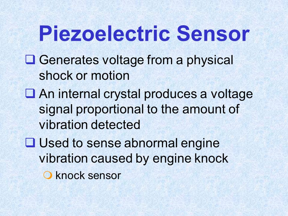 Piezoelectric Sensor  Generates voltage from a physical shock or motion  An internal crystal produces a voltage signal proportional to the amount of