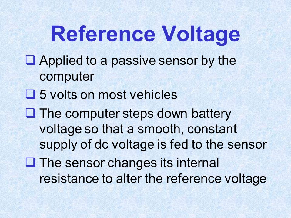 Reference Voltage  Applied to a passive sensor by the computer  5 volts on most vehicles  The computer steps down battery voltage so that a smooth,