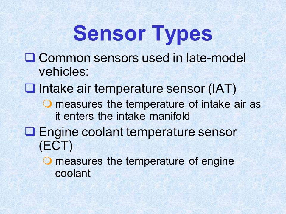 Sensor Types  Common sensors used in late-model vehicles:  Intake air temperature sensor (IAT)  measures the temperature of intake air as it enters