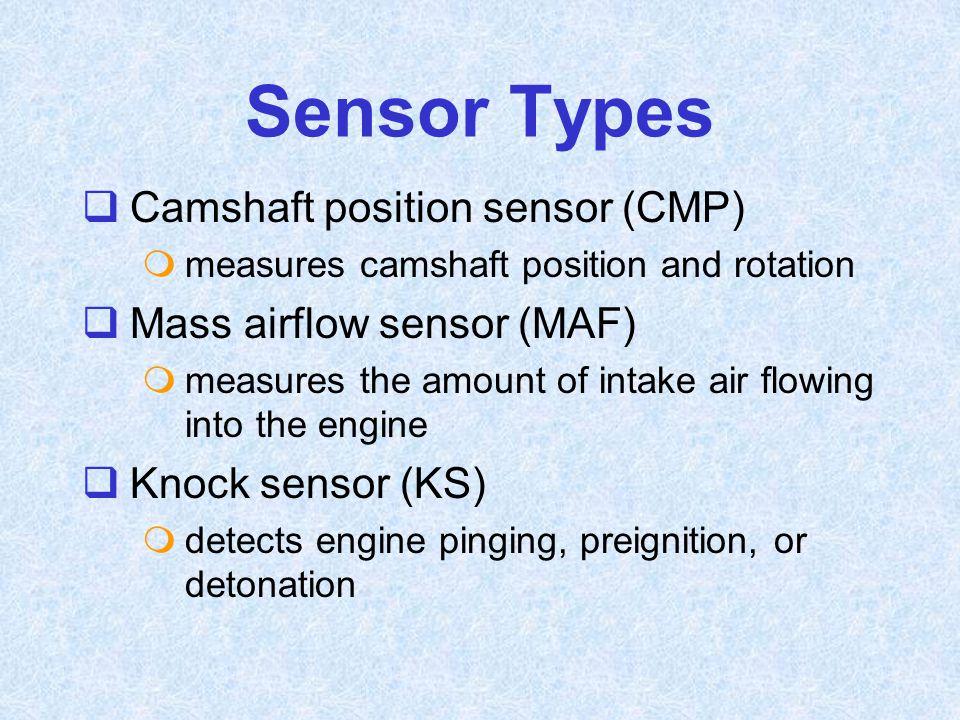 Sensor Types  Camshaft position sensor (CMP)  measures camshaft position and rotation  Mass airflow sensor (MAF)  measures the amount of intake ai