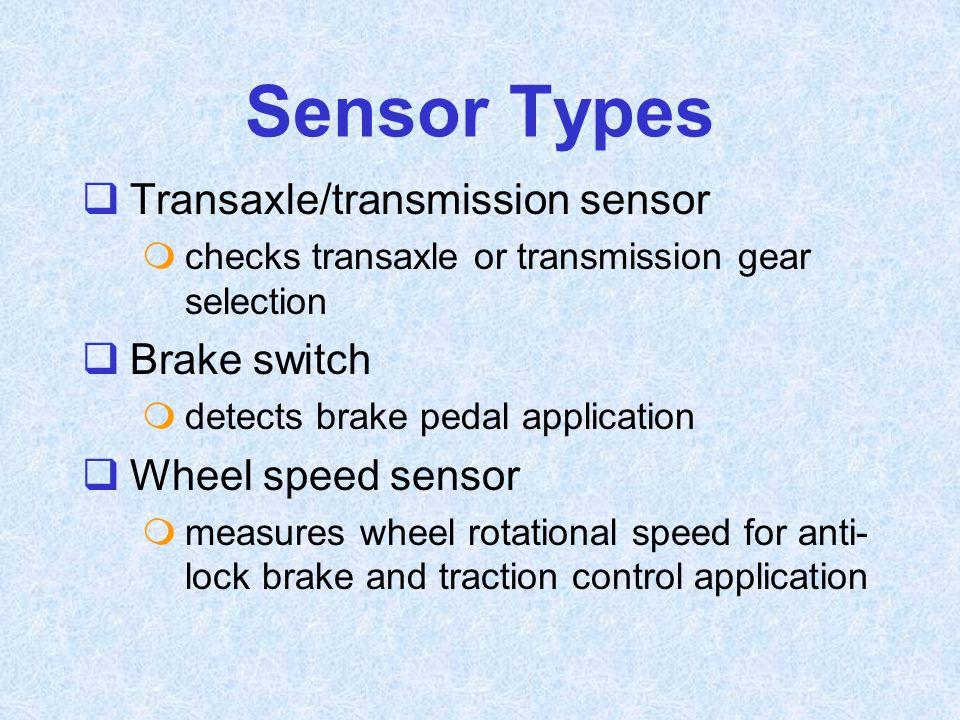 Sensor Types  Transaxle/transmission sensor  checks transaxle or transmission gear selection  Brake switch  detects brake pedal application  Whee