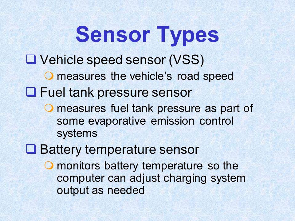 Sensor Types  Vehicle speed sensor (VSS)  measures the vehicle's road speed  Fuel tank pressure sensor  measures fuel tank pressure as part of som