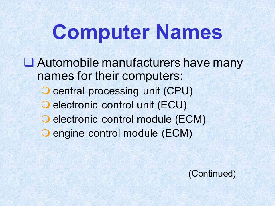 Computer Names  Automobile manufacturers have many names for their computers:  central processing unit (CPU)  electronic control unit (ECU)  elect