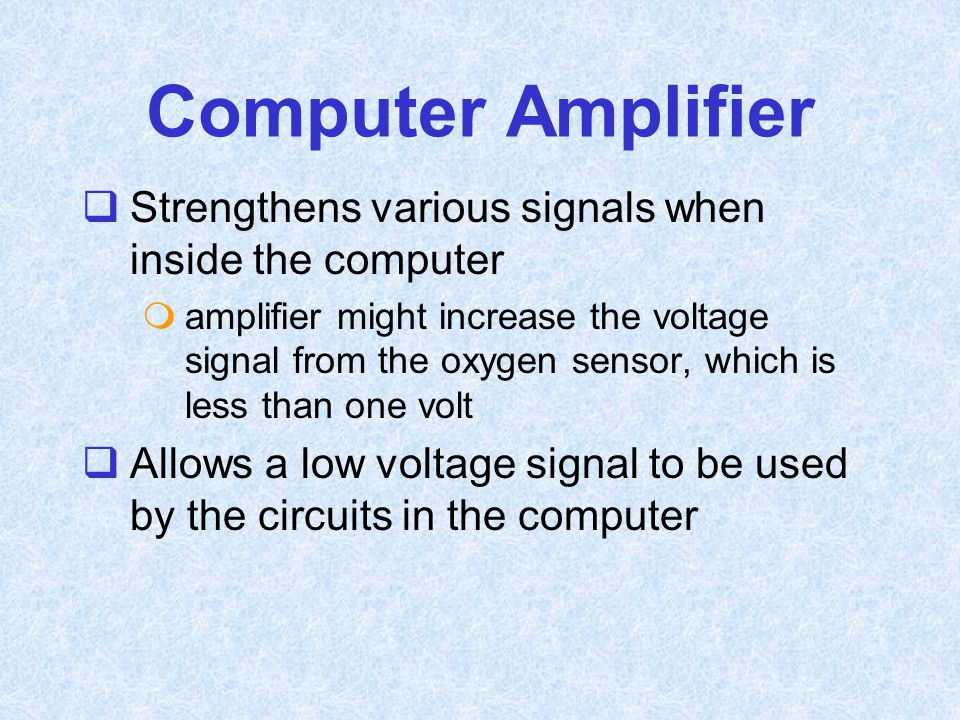 Computer Amplifier  Strengthens various signals when inside the computer  amplifier might increase the voltage signal from the oxygen sensor, which