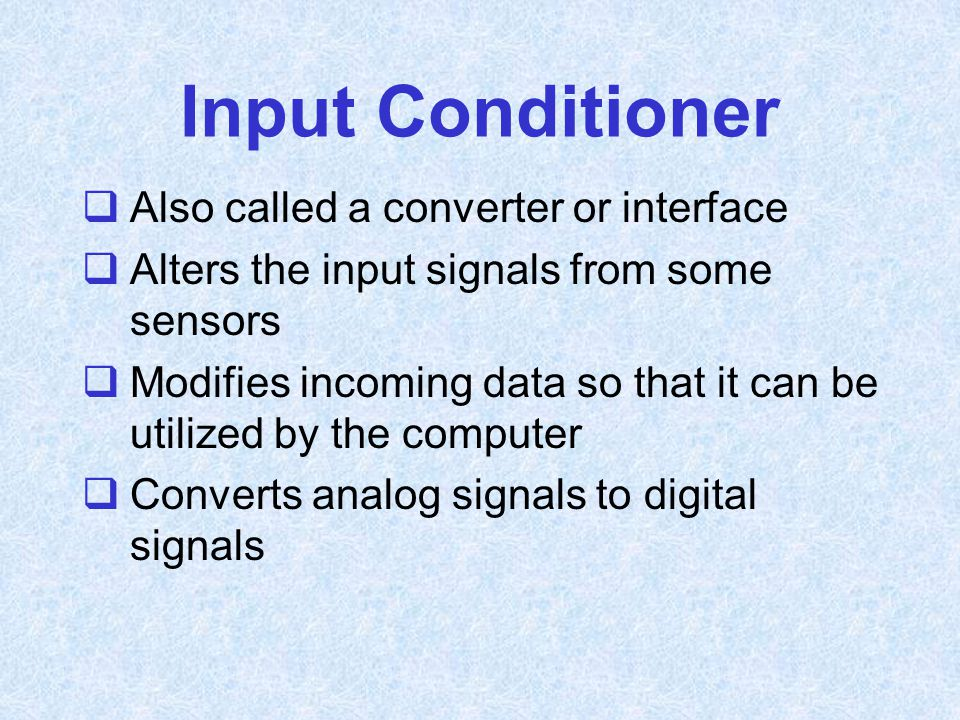 Input Conditioner  Also called a converter or interface  Alters the input signals from some sensors  Modifies incoming data so that it can be utili