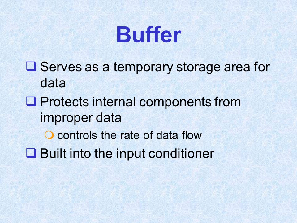 Buffer  Serves as a temporary storage area for data  Protects internal components from improper data  controls the rate of data flow  Built into t