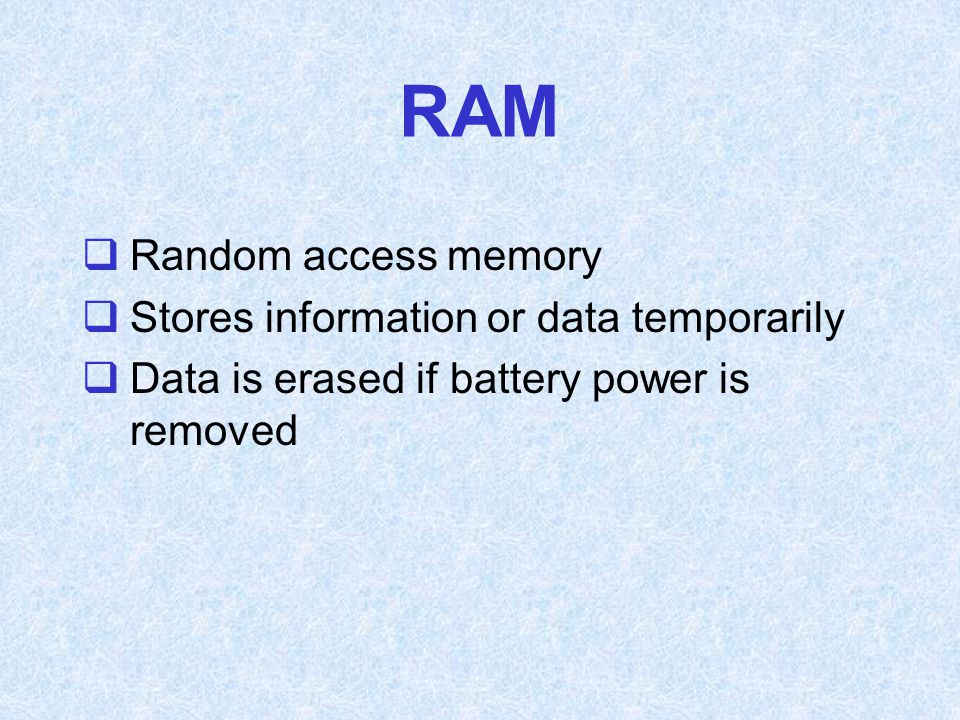RAM  Random access memory  Stores information or data temporarily  Data is erased if battery power is removed