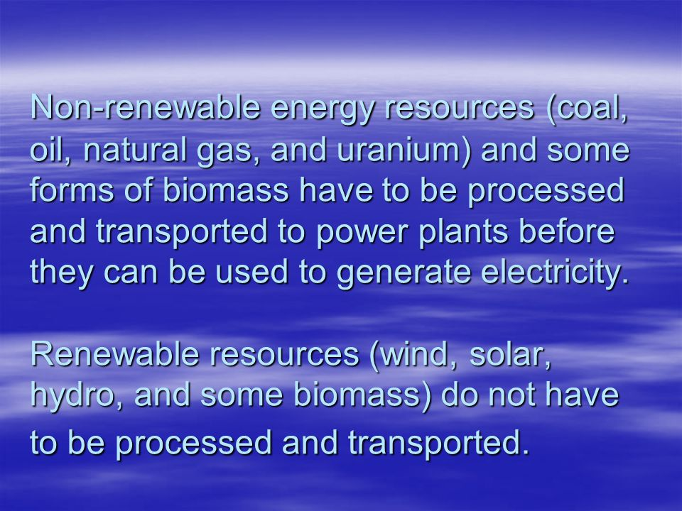 Non-renewable energy resources (coal, oil, natural gas, and uranium) and some forms of biomass have to be processed and transported to power plants before they can be used to generate electricity.