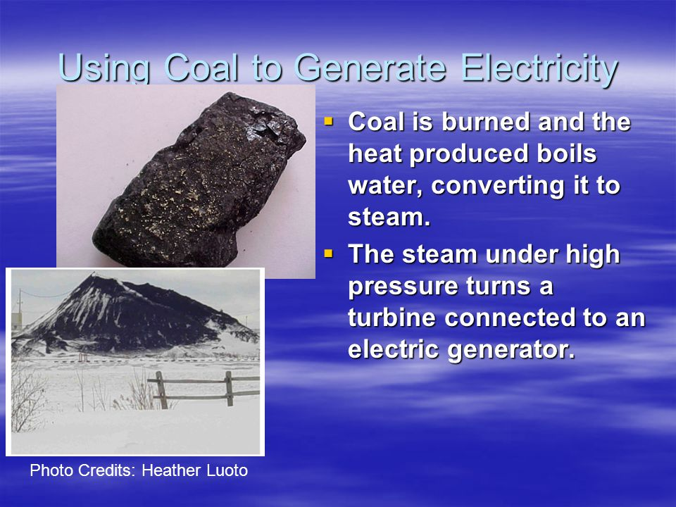 Using Coal to Generate Electricity  Coal is burned and the heat produced boils water, converting it to steam.