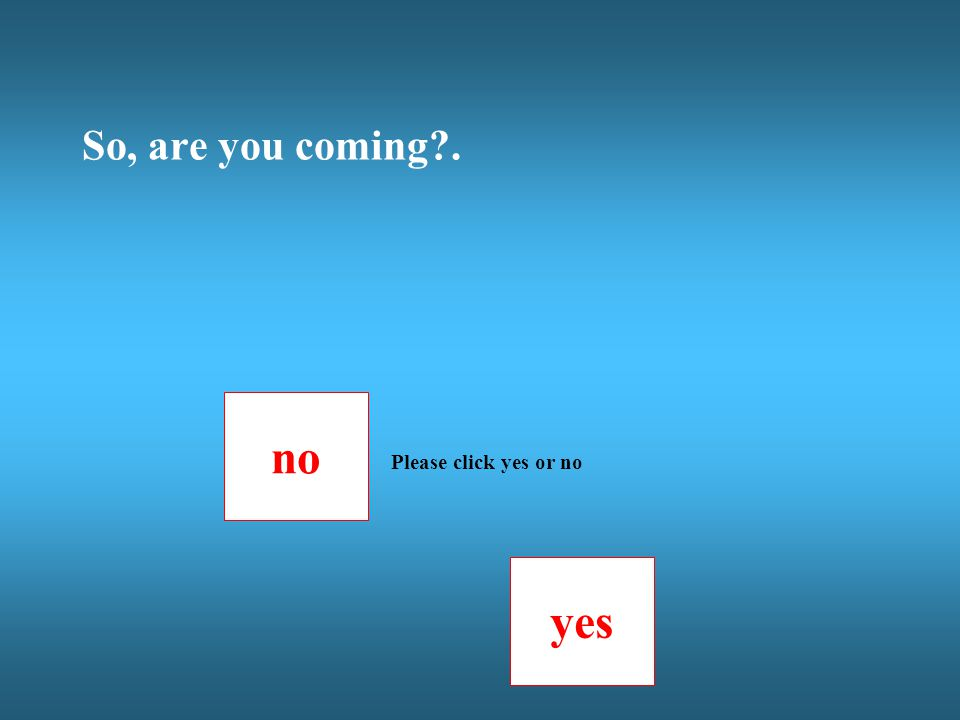 no yes Please click yes or no So, are you coming .