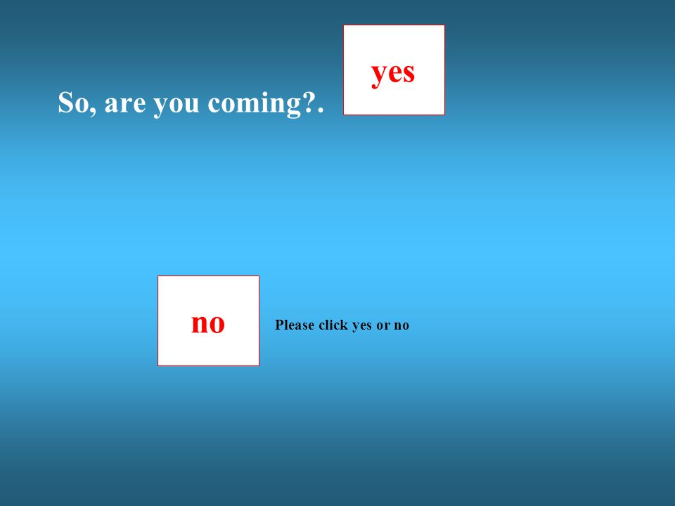 no yes Please click yes or no So, are you coming?.