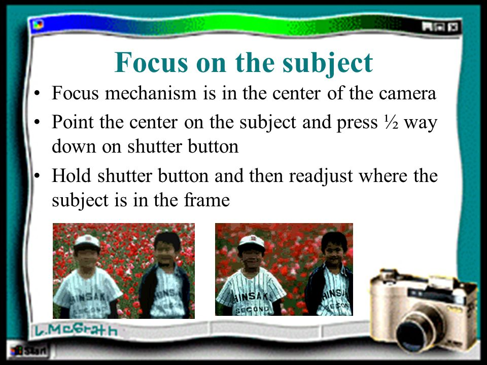 Focus on the subject Focus mechanism is in the center of the camera Point the center on the subject and press ½ way down on shutter button Hold shutter button and then readjust where the subject is in the frame