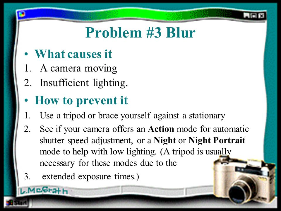 Problem #3 Blur What causes it 1.A camera moving 2.Insufficient lighting.