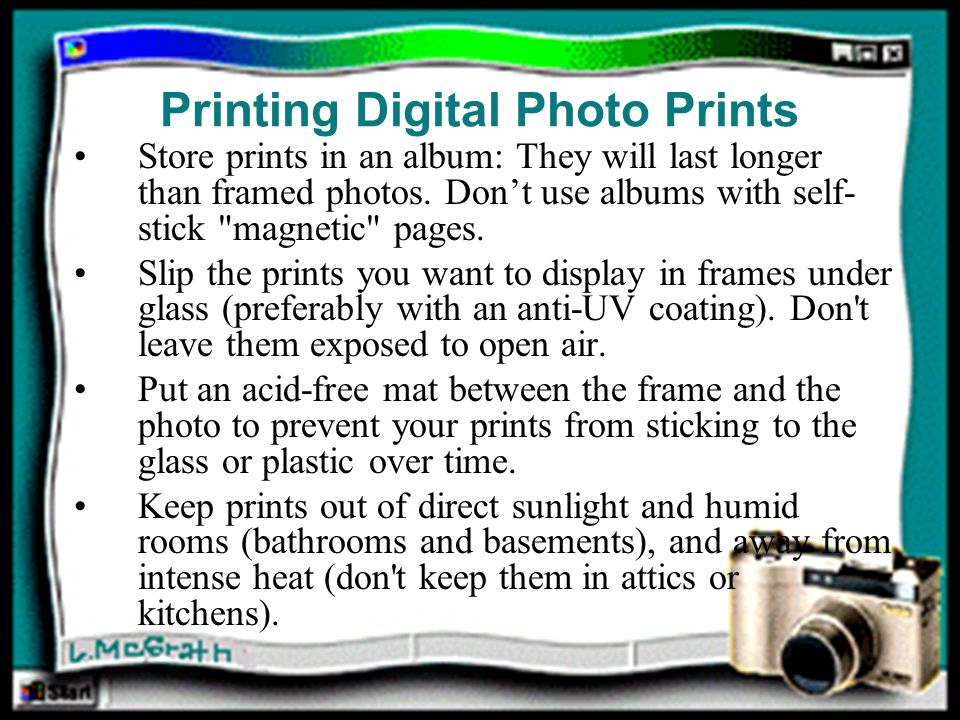 Printing Digital Photo Prints Store prints in an album: They will last longer than framed photos.