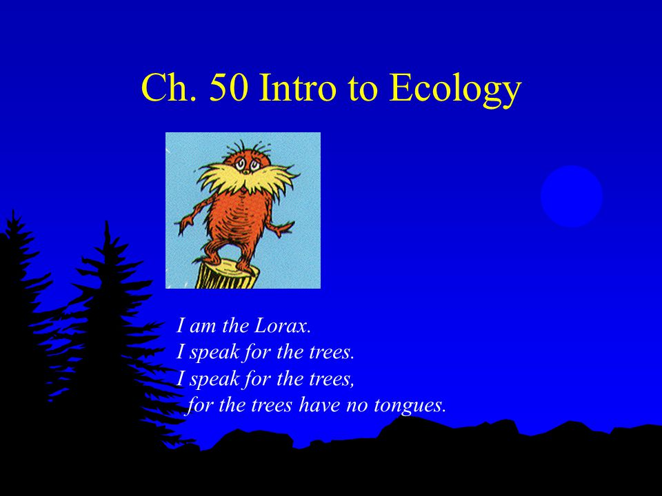 Ch.50 Intro to Ecology I am the Lorax. I speak for the trees.