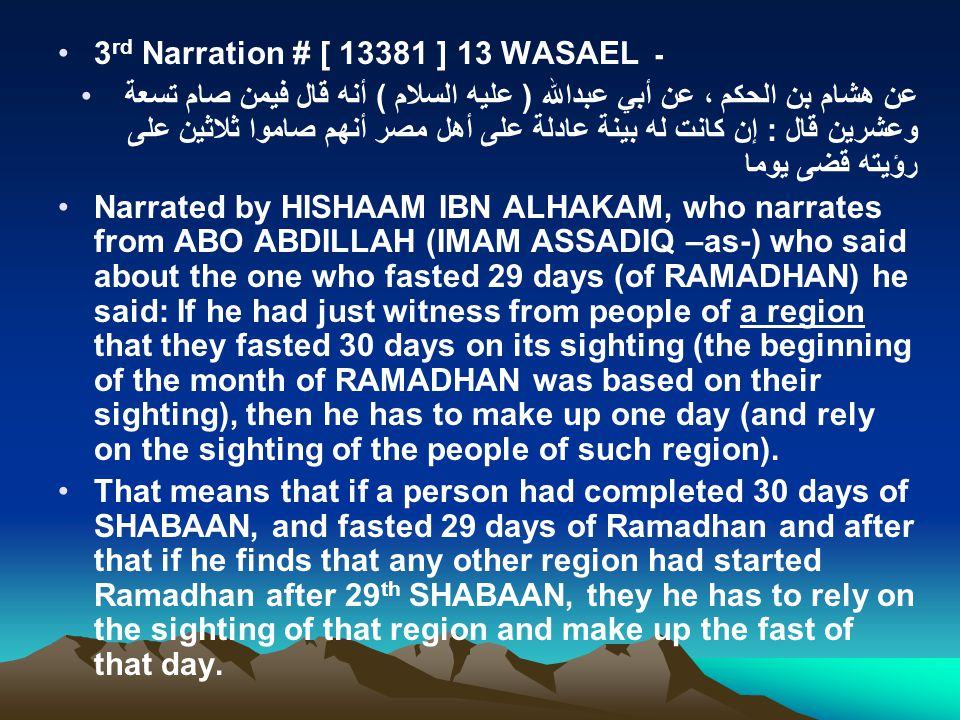 3 rd Narration # [ 13381 ] 13 WASAEL ـ عن هشام بن الحكم ، عن أبي عبدالله ( عليه السلام ) أنه قال فيمن صام تسعة وعشرين قال : إن كانت له بينة عادلة على أهل مصر أنهم صاموا ثلاثين على رؤيته قضى يوما Narrated by HISHAAM IBN ALHAKAM, who narrates from ABO ABDILLAH (IMAM ASSADIQ –as-) who said about the one who fasted 29 days (of RAMADHAN) he said: If he had just witness from people of a region that they fasted 30 days on its sighting (the beginning of the month of RAMADHAN was based on their sighting), then he has to make up one day (and rely on the sighting of the people of such region).
