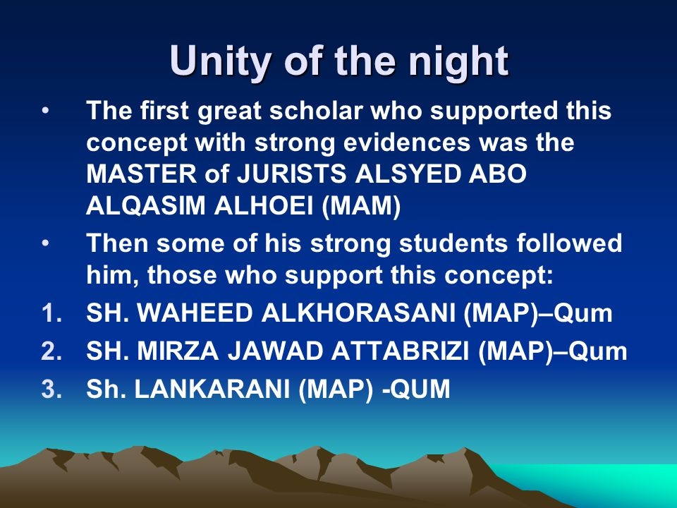 Unity of the night The first great scholar who supported this concept with strong evidences was the MASTER of JURISTS ALSYED ABO ALQASIM ALHOEI (MAM) Then some of his strong students followed him, those who support this concept: 1.SH.