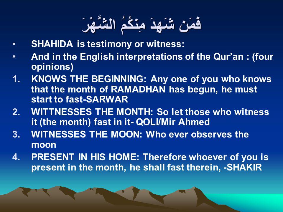 فَمَن شَهِدَ مِنكُمُ الشَّهْرَ SHAHIDA is testimony or witness: And in the English interpretations of the Qur'an : (four opinions) 1.KNOWS THE BEGINNI