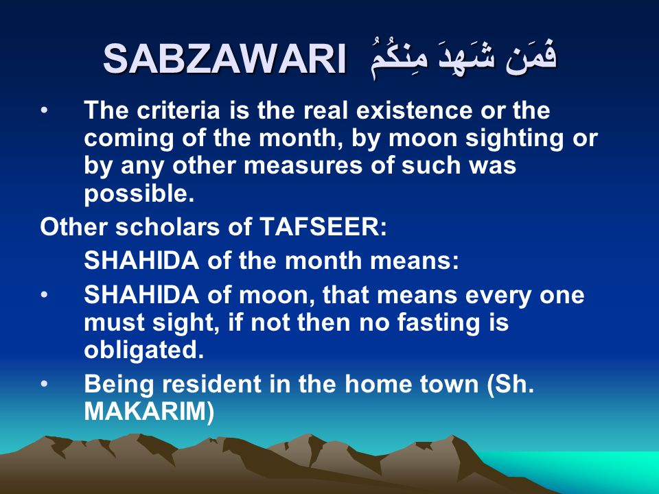 SABZAWARI فَمَن شَهِدَ مِنكُمُ The criteria is the real existence or the coming of the month, by moon sighting or by any other measures of such was possible.