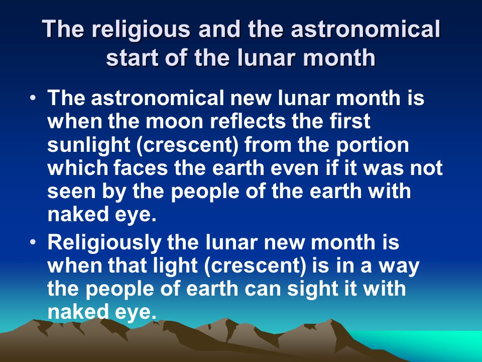 The religious and the astronomical start of the lunar month The astronomical new lunar month is when the moon reflects the first sunlight (crescent) from the portion which faces the earth even if it was not seen by the people of the earth with naked eye.