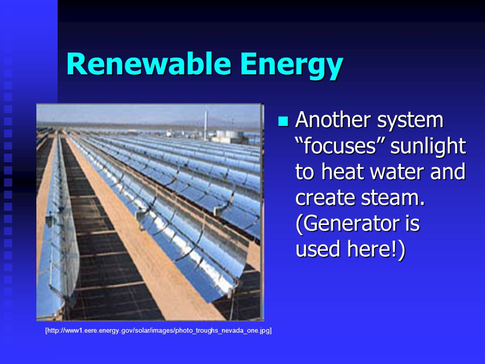 Renewable Energy Another system focuses sunlight to heat water and create steam.