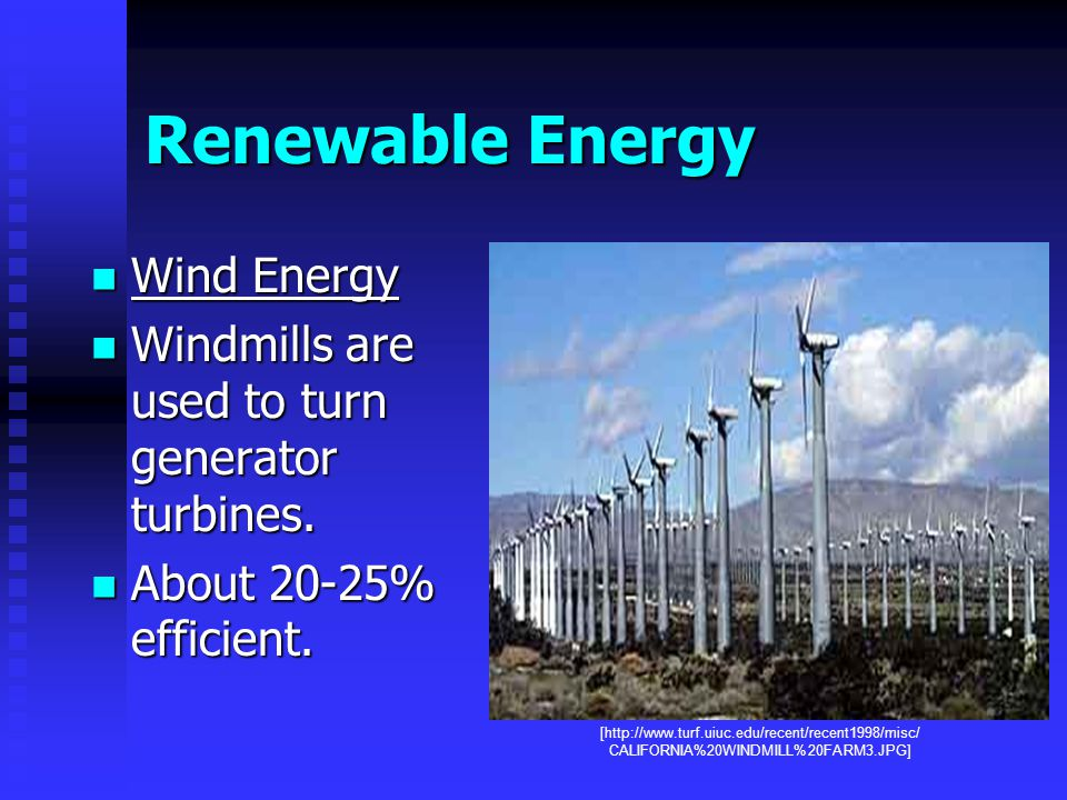 Renewable Energy Wind Energy Wind Energy Windmills are used to turn generator turbines.