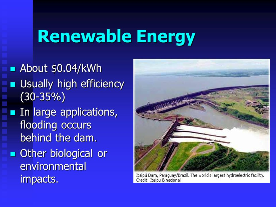 Renewable Energy About $0.04/kWh About $0.04/kWh Usually high efficiency (30-35%) Usually high efficiency (30-35%) In large applications, flooding occurs behind the dam.
