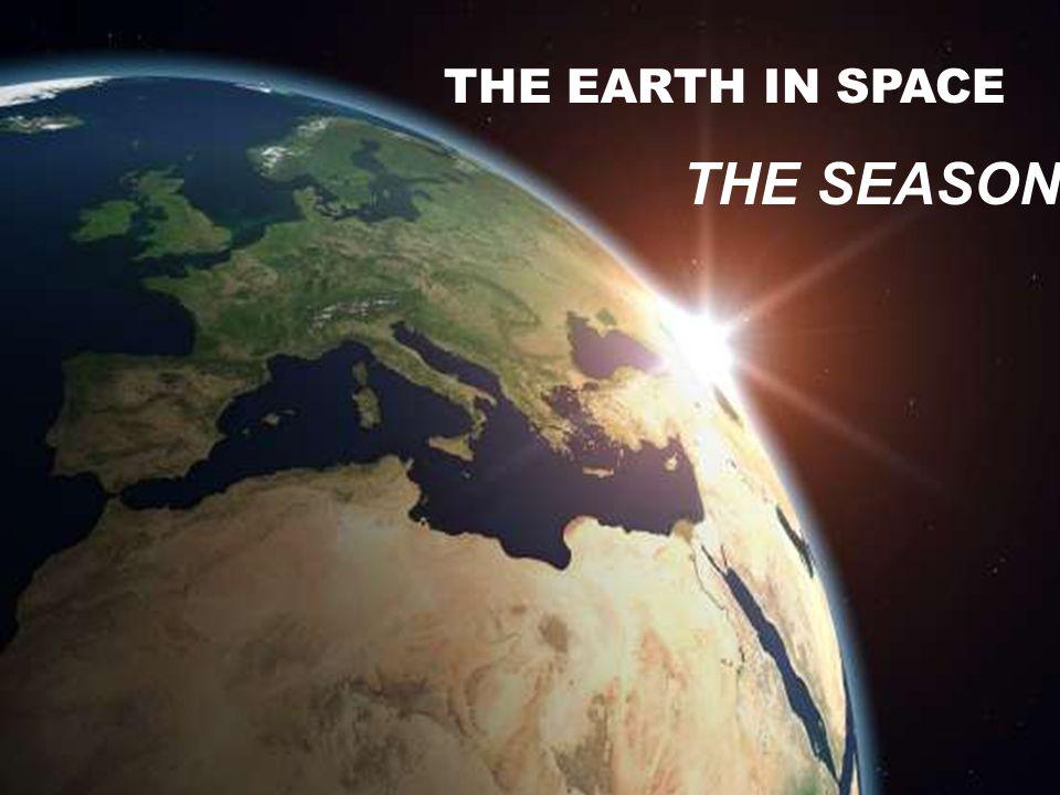 The Earth in Space THE EARTH IN SPACE THE SEASONS