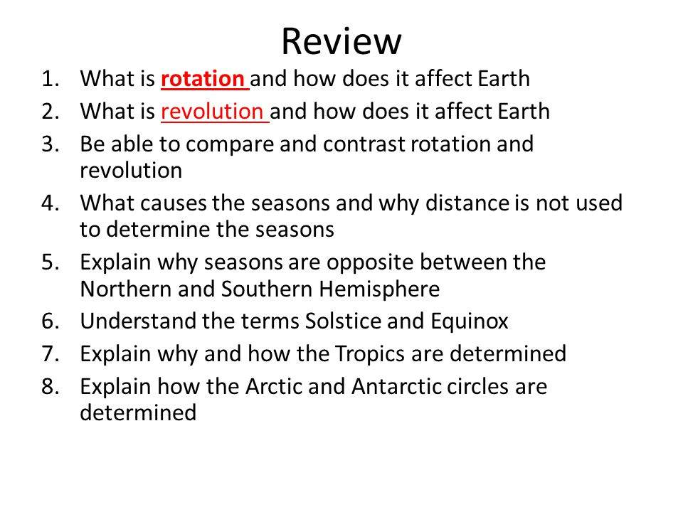Review 1.What is rotation and how does it affect Earth 2.What is revolution and how does it affect Earth 3.Be able to compare and contrast rotation an