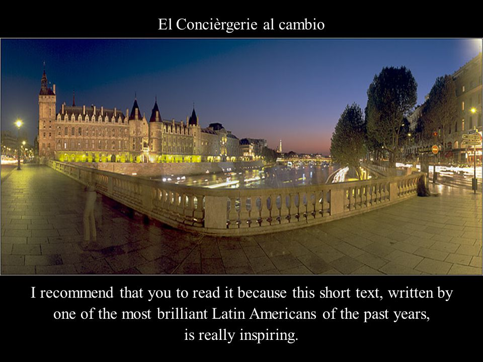 El Concièrgerie al cambio I recommend that you to read it because this short text, written by one of the most brilliant Latin Americans of the past years, is really inspiring.