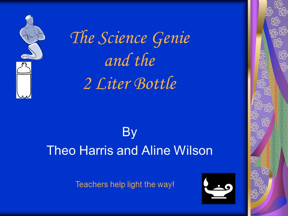 The Science Genie and the 2 Liter Bottle By Theo Harris and Aline Wilson Teachers help light the way!