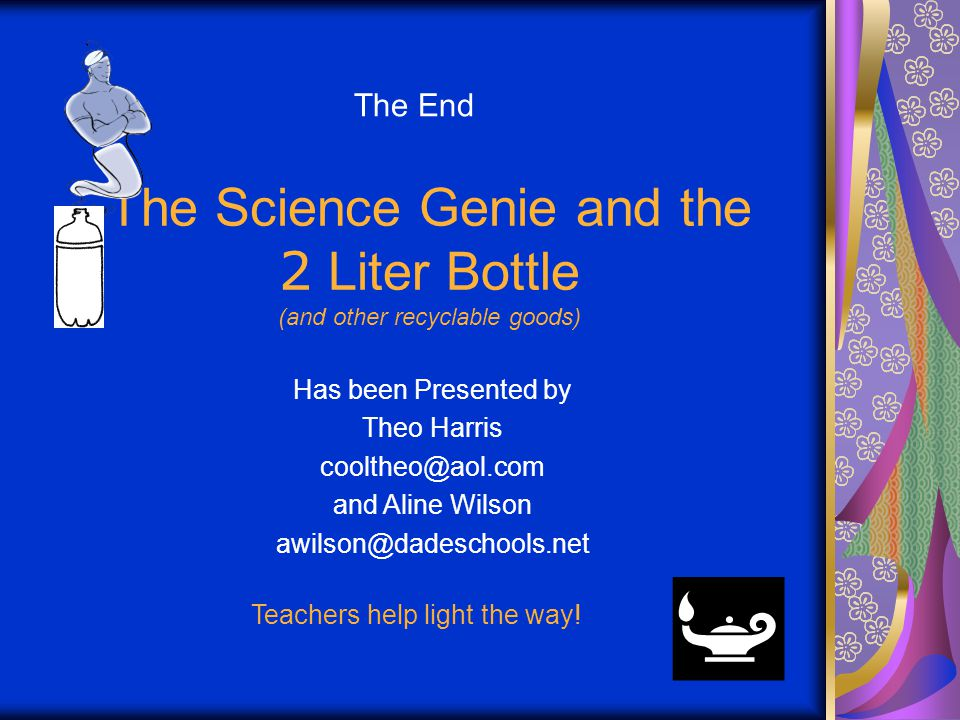 The Science Genie and the 2 Liter Bottle (and other recyclable goods) Has been Presented by Theo Harris cooltheo@aol.com and Aline Wilson awilson@dadeschools.net Teachers help light the way.