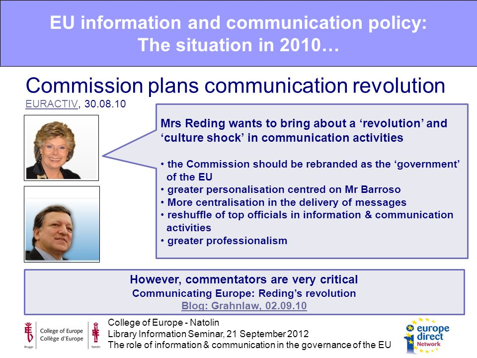 College of Europe - Natolin Library Information Seminar, 21 September 2012 The role of information & communication in the governance of the EU EU information and communication policy: The situation in 2010… Commission plans communication revolution EURACTIV, 30.08.10 EURACTIV Mrs Reding wants to bring about a 'revolution' and 'culture shock' in communication activities the Commission should be rebranded as the 'government' of the EU greater personalisation centred on Mr Barroso More centralisation in the delivery of messages reshuffle of top officials in information & communication activities greater professionalism However, commentators are very critical Communicating Europe: Reding's revolution Blog: Grahnlaw, 02.09.10