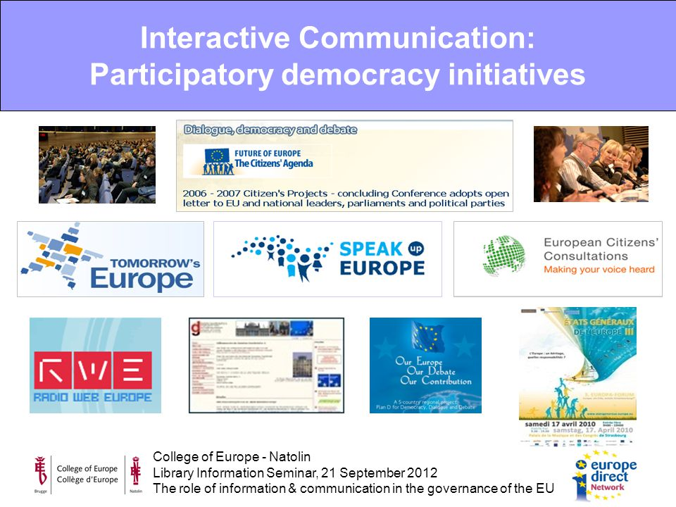 College of Europe - Natolin Library Information Seminar, 21 September 2012 The role of information & communication in the governance of the EU Interactive Communication: Participatory democracy initiatives