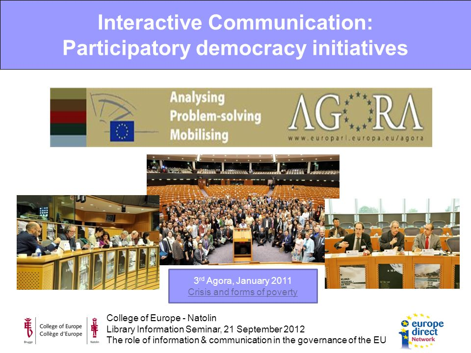 College of Europe - Natolin Library Information Seminar, 21 September 2012 The role of information & communication in the governance of the EU Interactive Communication: Participatory democracy initiatives 3 rd Agora, January 2011 Crisis and forms of poverty