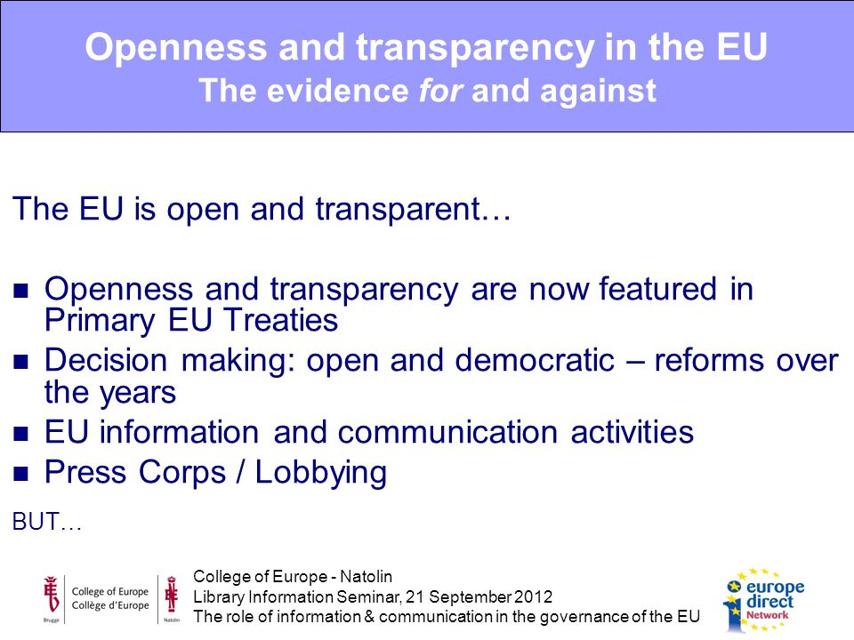 College of Europe - Natolin Library Information Seminar, 21 September 2012 The role of information & communication in the governance of the EU The EU is open and transparent… Openness and transparency are now featured in Primary EU Treaties Decision making: open and democratic – reforms over the years EU information and communication activities Press Corps / Lobbying BUT… Openness and transparency in the EU The evidence for and against