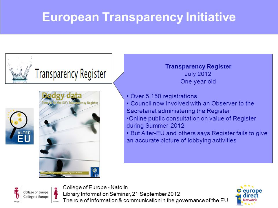 College of Europe - Natolin Library Information Seminar, 21 September 2012 The role of information & communication in the governance of the EU Transparency Register July 2012 One year old Over 5,150 registrations Council now involved with an Observer to the Secretariat administering the Register Online public consultation on value of Register during Summer 2012 But Alter-EU and others says Register fails to give an accurate picture of lobbying activities European Transparency Initiative