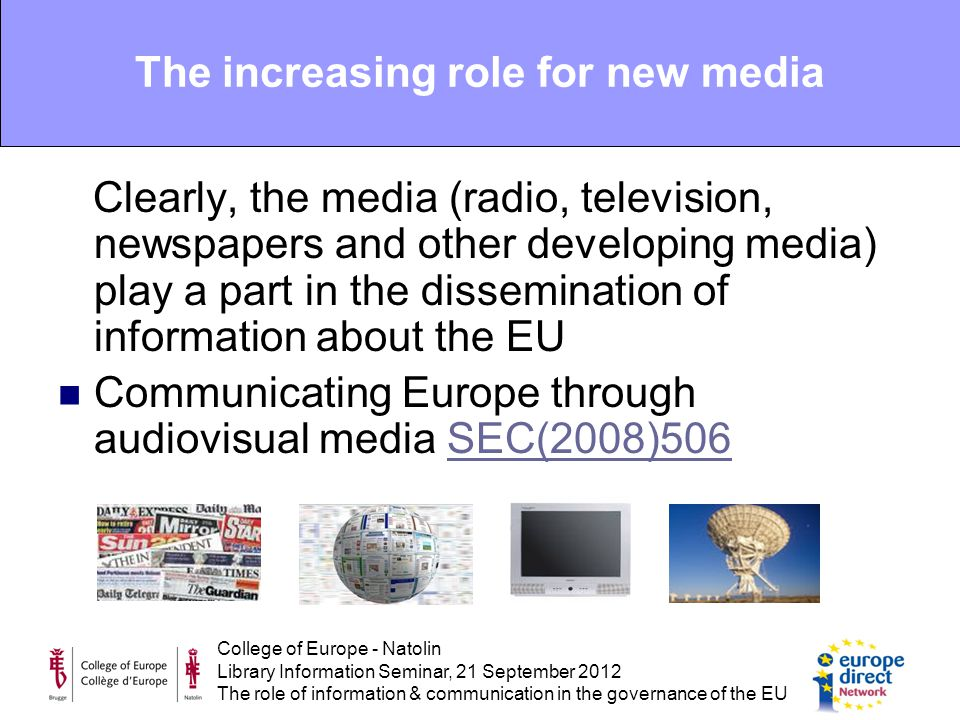 College of Europe - Natolin Library Information Seminar, 21 September 2012 The role of information & communication in the governance of the EU Clearly, the media (radio, television, newspapers and other developing media) play a part in the dissemination of information about the EU Communicating Europe through audiovisual media SEC(2008)506SEC(2008)506 The increasing role for new media