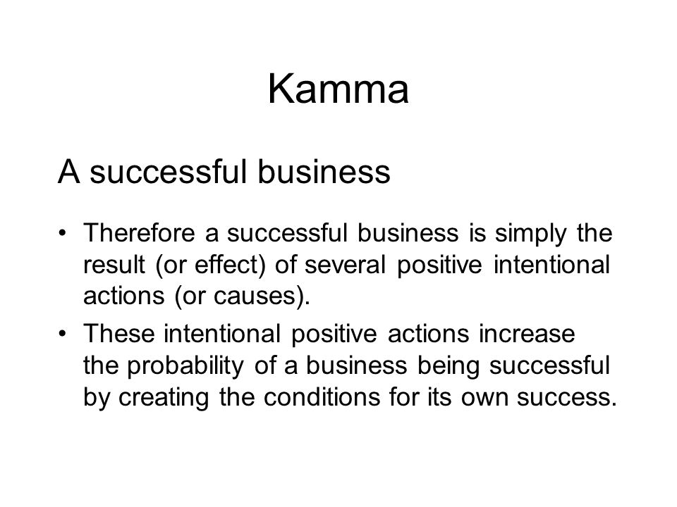 Kamma A successful business Therefore a successful business is simply the result (or effect) of several positive intentional actions (or causes). Thes