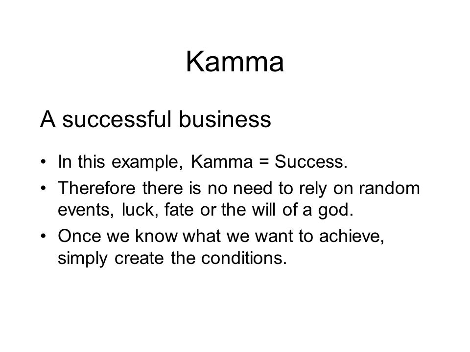 Kamma A successful business In this example, Kamma = Success. Therefore there is no need to rely on random events, luck, fate or the will of a god. On
