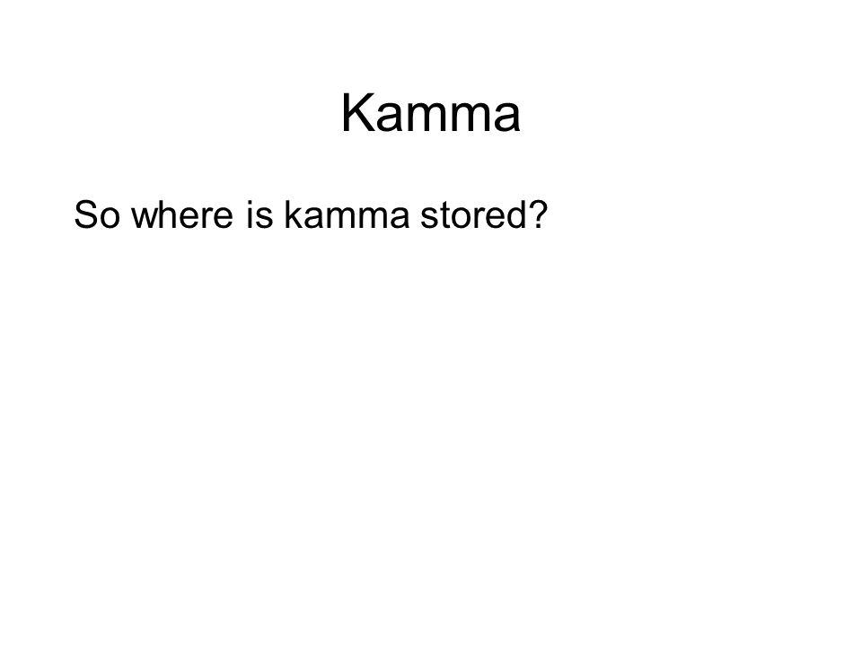 Kamma So where is kamma stored? It is not stored anywhere. It is the potential results that arise when the conditions are right. For example, a tree g