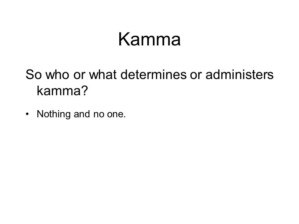 Kamma So who or what determines or administers kamma? Nothing and no one. Kamma is simply the natural effect of intentional actions. Nothing determine
