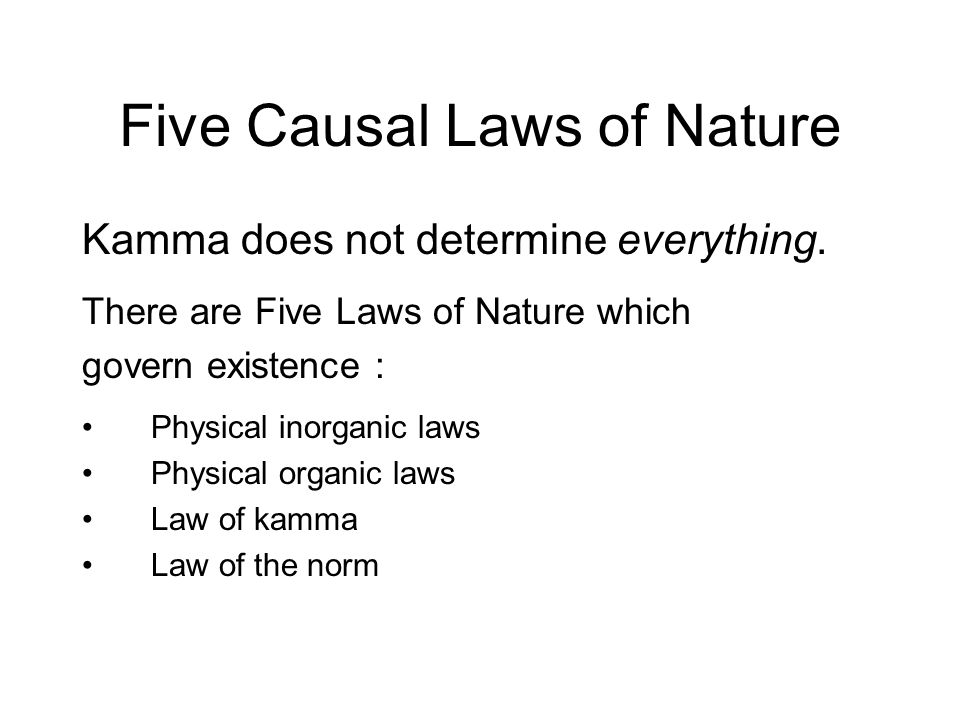 Five Causal Laws of Nature Kamma does not determine everything. There are Five Laws of Nature which govern existence : Physical inorganic laws Physica